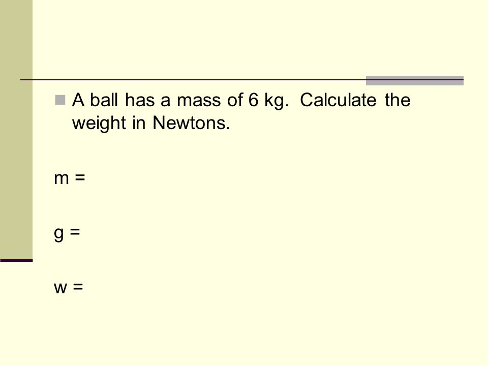 A ball has a mass of 6 kg. Calculate the weight in Newtons. m = g = w =