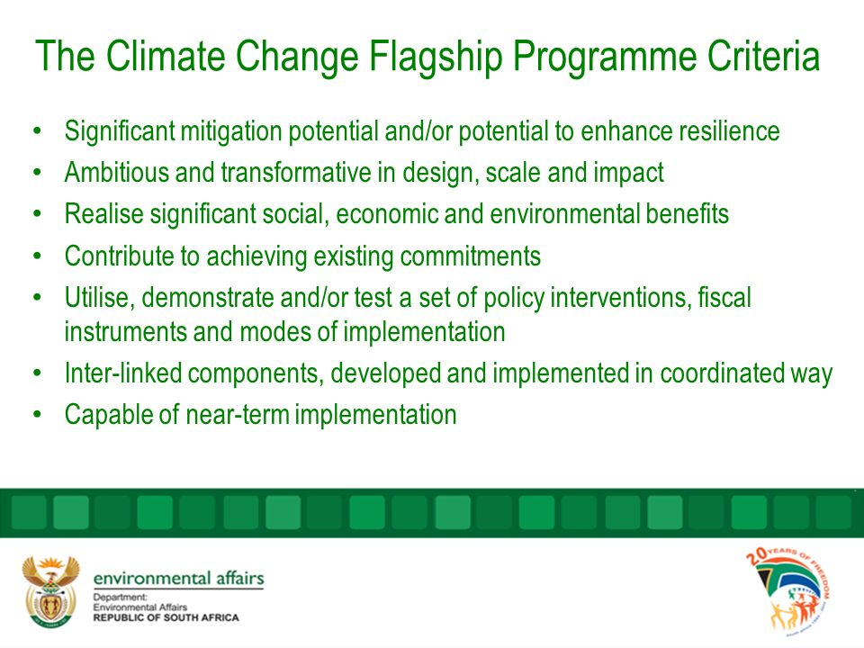 The Climate Change Flagship Programme Criteria Significant mitigation potential and/or potential to enhance resilience Ambitious and transformative in design, scale and impact Realise significant social, economic and environmental benefits Contribute to achieving existing commitments Utilise, demonstrate and/or test a set of policy interventions, fiscal instruments and modes of implementation Inter-linked components, developed and implemented in coordinated way Capable of near-term implementation