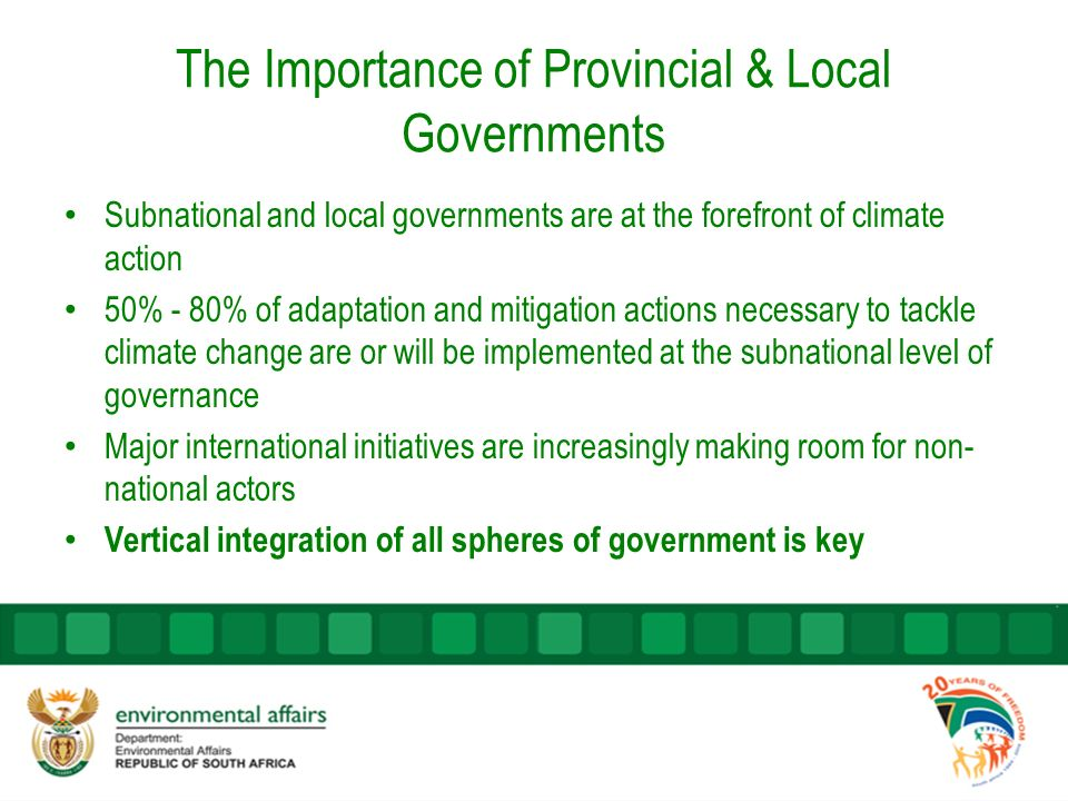 The Importance of Provincial & Local Governments Subnational and local governments are at the forefront of climate action 50% - 80% of adaptation and mitigation actions necessary to tackle climate change are or will be implemented at the subnational level of governance Major international initiatives are increasingly making room for non- national actors Vertical integration of all spheres of government is key