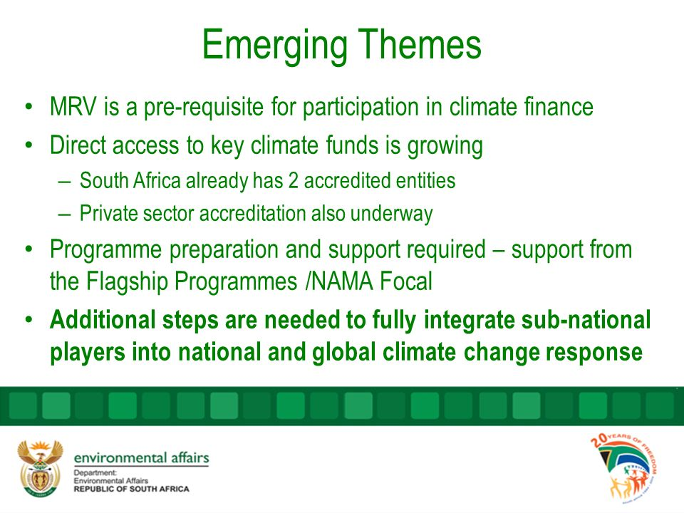 Emerging Themes MRV is a pre-requisite for participation in climate finance Direct access to key climate funds is growing – South Africa already has 2 accredited entities – Private sector accreditation also underway Programme preparation and support required – support from the Flagship Programmes /NAMA Focal Additional steps are needed to fully integrate sub-national players into national and global climate change response