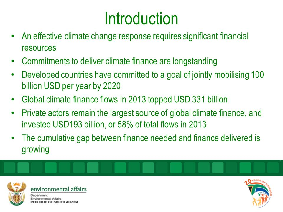 Introduction An effective climate change response requires significant financial resources Commitments to deliver climate finance are longstanding Developed countries have committed to a goal of jointly mobilising 100 billion USD per year by 2020 Global climate finance flows in 2013 topped USD 331 billion Private actors remain the largest source of global climate finance, and invested USD193 billion, or 58% of total flows in 2013 The cumulative gap between finance needed and finance delivered is growing