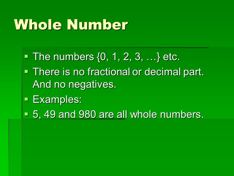 Whole Number  The numbers {0, 1, 2, 3, …} etc.  There is no fractional or decimal part.