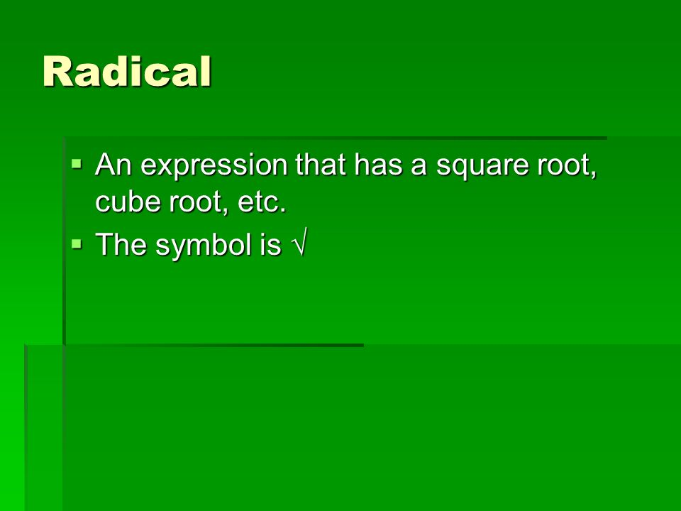 Radical  An expression that has a square root, cube root, etc.  The symbol is √