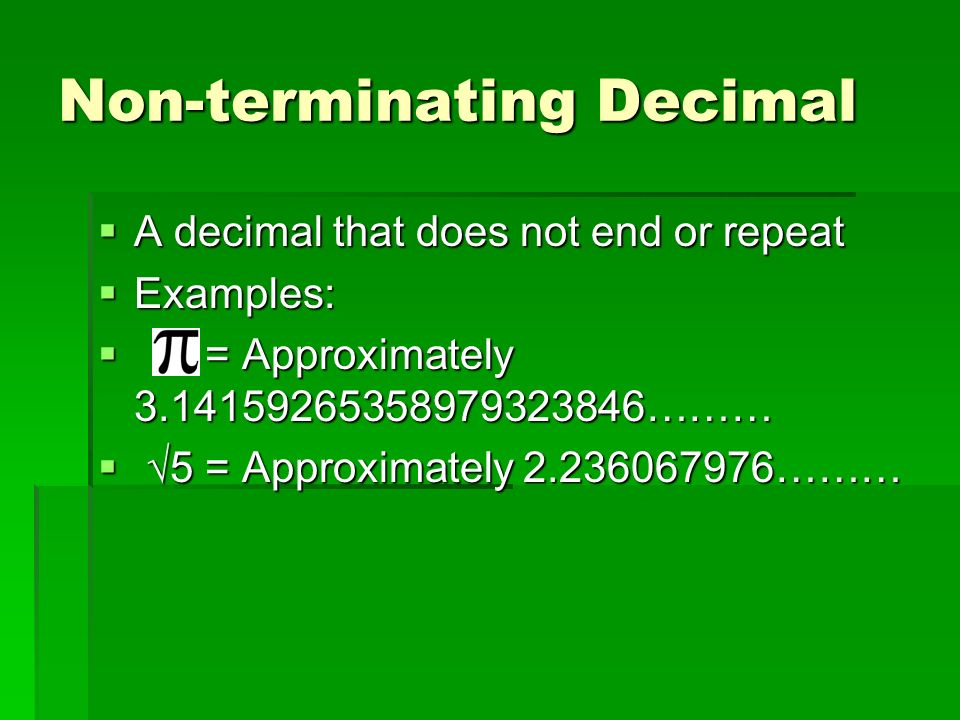 Non-terminating Decimal  A decimal that does not end or repeat  Examples:  = Approximately ………  √5 = Approximately ………