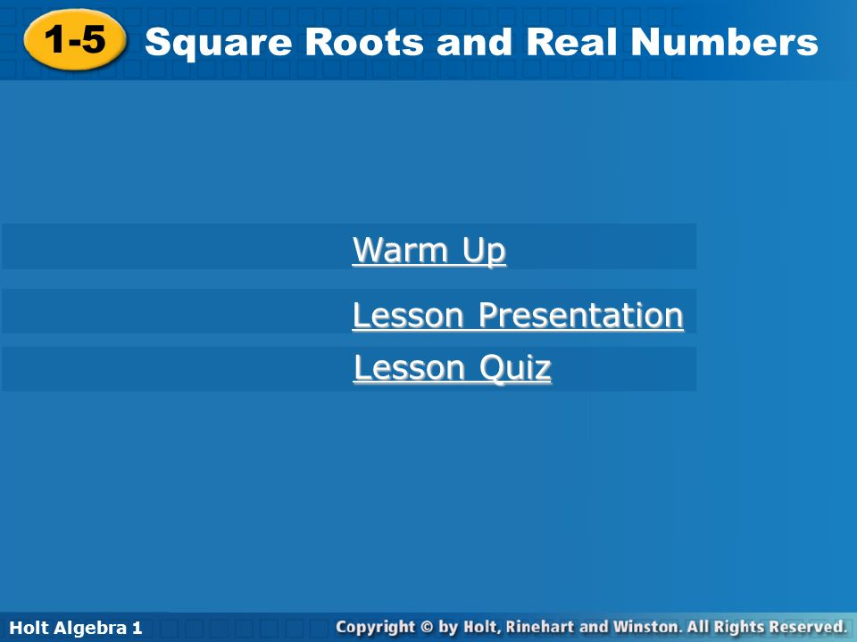 Holt Algebra Square Roots and Real Numbers 1-5 Square Roots and Real Numbers Holt Algebra 1 Lesson Presentation Lesson Presentation Lesson Quiz Lesson Quiz Warm Up Warm Up