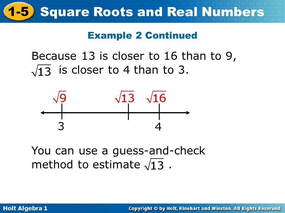 Holt Algebra Square Roots and Real Numbers 3 4 Because 13 is closer to 16 than to 9, is closer to 4 than to 3.