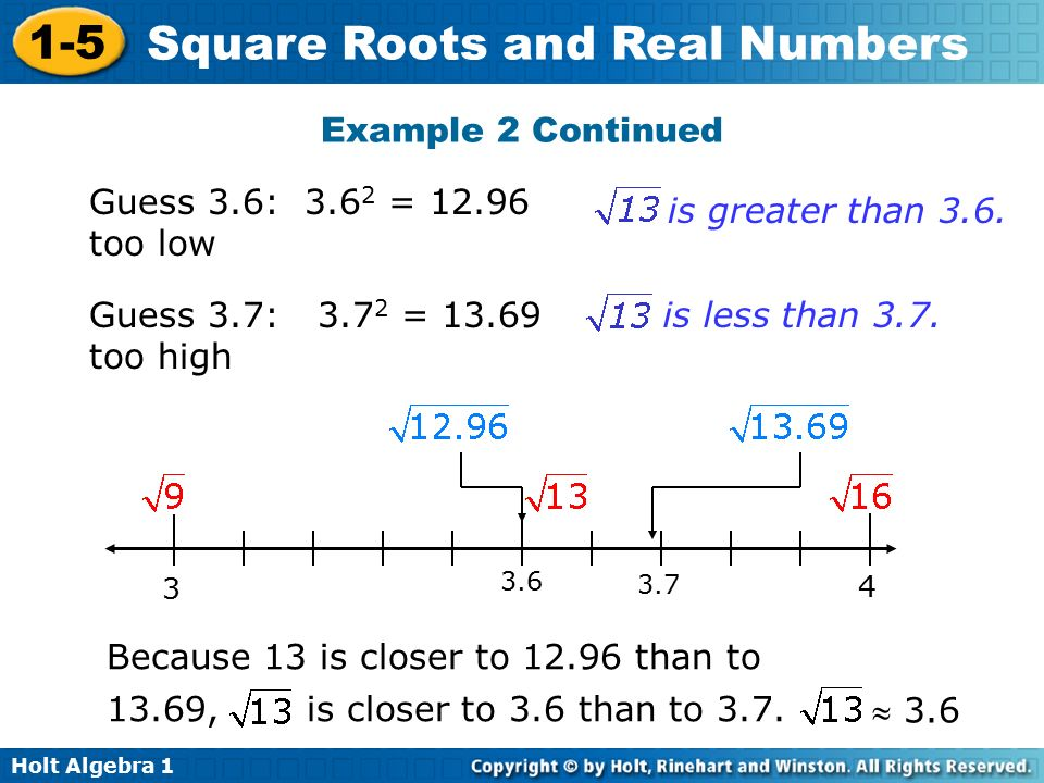 Holt Algebra Square Roots and Real Numbers Guess 3.6: = too low Guess 3.7: = too high is greater than 3.6.