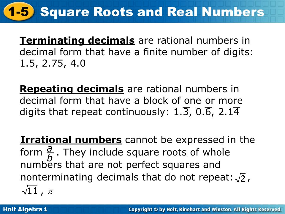 Holt Algebra Square Roots and Real Numbers Terminating decimals are rational numbers in decimal form that have a finite number of digits: 1.5, 2.75, 4.0 Repeating decimals are rational numbers in decimal form that have a block of one or more digits that repeat continuously: 1.3, 0.6, 2.14 Irrational numbers cannot be expressed in the form.