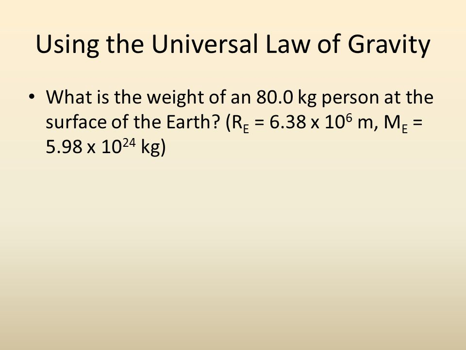 Using the Universal Law of Gravity What is the weight of an 80.0 kg person at the surface of the Earth.