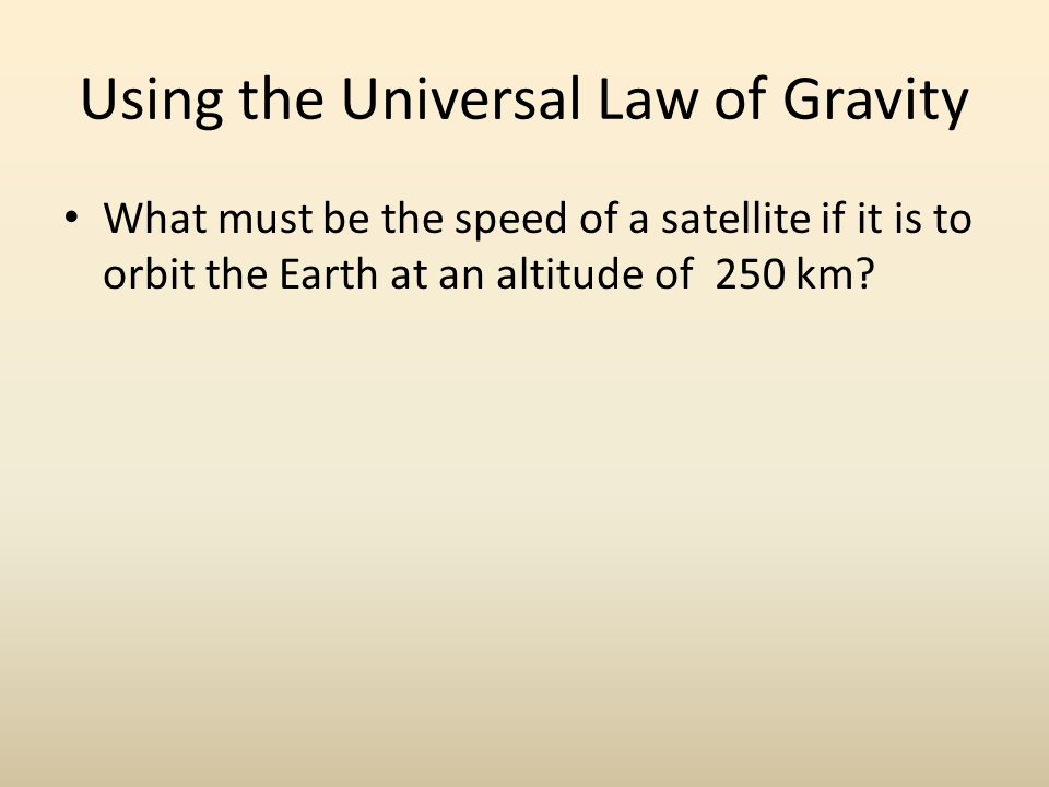 Using the Universal Law of Gravity What must be the speed of a satellite if it is to orbit the Earth at an altitude of 250 km