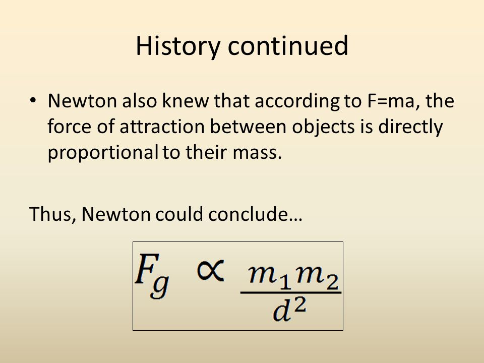 History continued Newton also knew that according to F=ma, the force of attraction between objects is directly proportional to their mass.