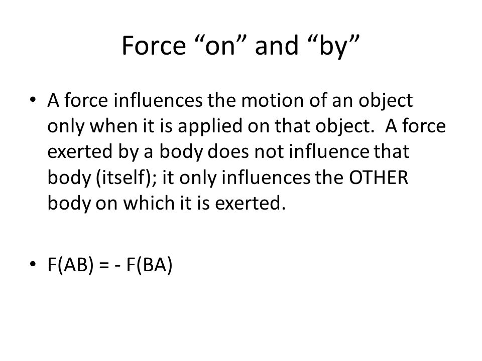 Force on and by A force influences the motion of an object only when it is applied on that object.