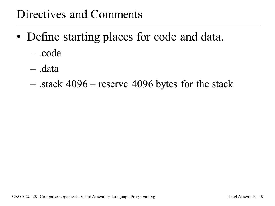 CEG 320/520: Computer Organization and Assembly Language ProgrammingIntel Assembly 10 Directives and Comments Define starting places for code and data.