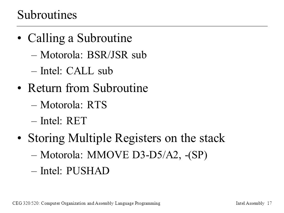 CEG 320/520: Computer Organization and Assembly Language ProgrammingIntel Assembly 17 Subroutines Calling a Subroutine –Motorola: BSR/JSR sub –Intel: CALL sub Return from Subroutine –Motorola: RTS –Intel: RET Storing Multiple Registers on the stack –Motorola: MMOVE D3-D5/A2, -(SP) –Intel: PUSHAD