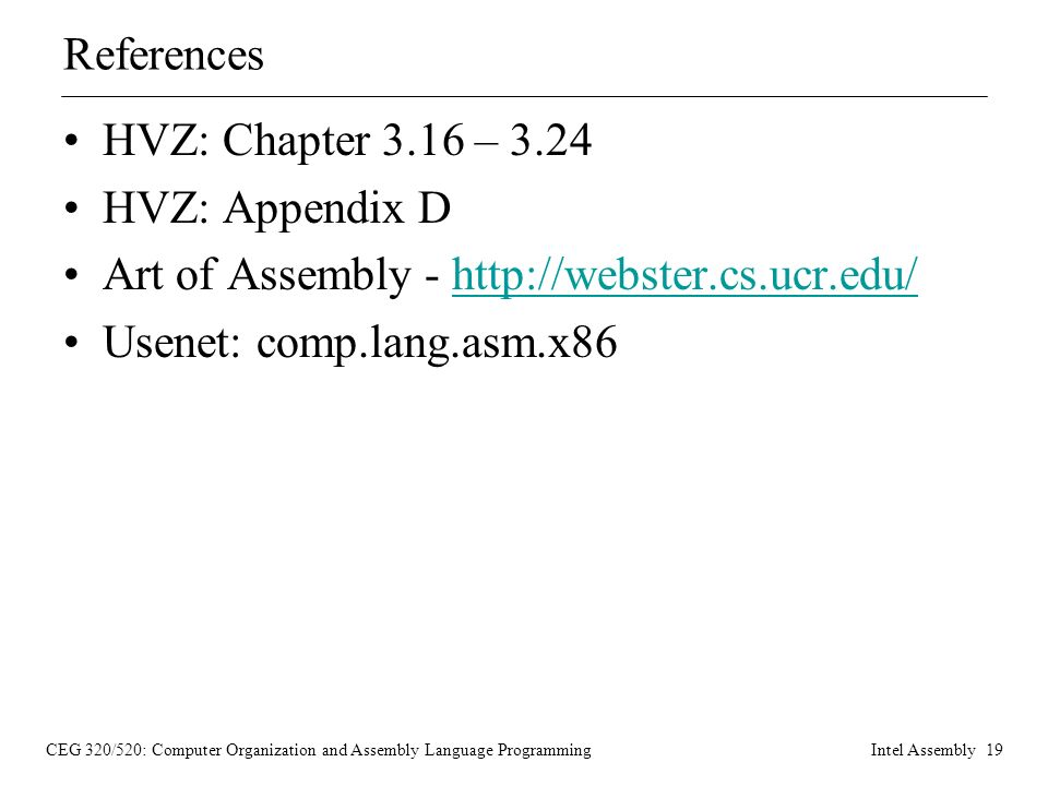 CEG 320/520: Computer Organization and Assembly Language ProgrammingIntel Assembly 19 References HVZ: Chapter 3.16 – 3.24 HVZ: Appendix D Art of Assembly -   Usenet: comp.lang.asm.x86