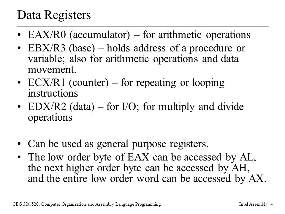 CEG 320/520: Computer Organization and Assembly Language ProgrammingIntel Assembly 4 Data Registers EAX/R0 (accumulator) – for arithmetic operations EBX/R3 (base) – holds address of a procedure or variable; also for arithmetic operations and data movement.