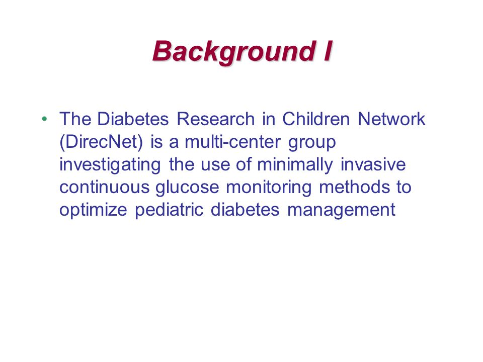 Background I The Diabetes Research in Children Network (DirecNet) is a multi-center group investigating the use of minimally invasive continuous glucose monitoring methods to optimize pediatric diabetes management