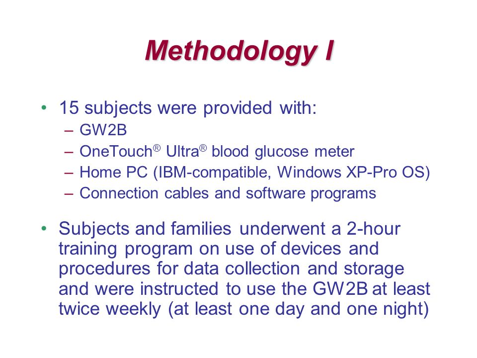 Methodology I 15 subjects were provided with: –GW2B –OneTouch ® Ultra ® blood glucose meter –Home PC (IBM-compatible, Windows XP-Pro OS) –Connection cables and software programs Subjects and families underwent a 2-hour training program on use of devices and procedures for data collection and storage and were instructed to use the GW2B at least twice weekly (at least one day and one night)