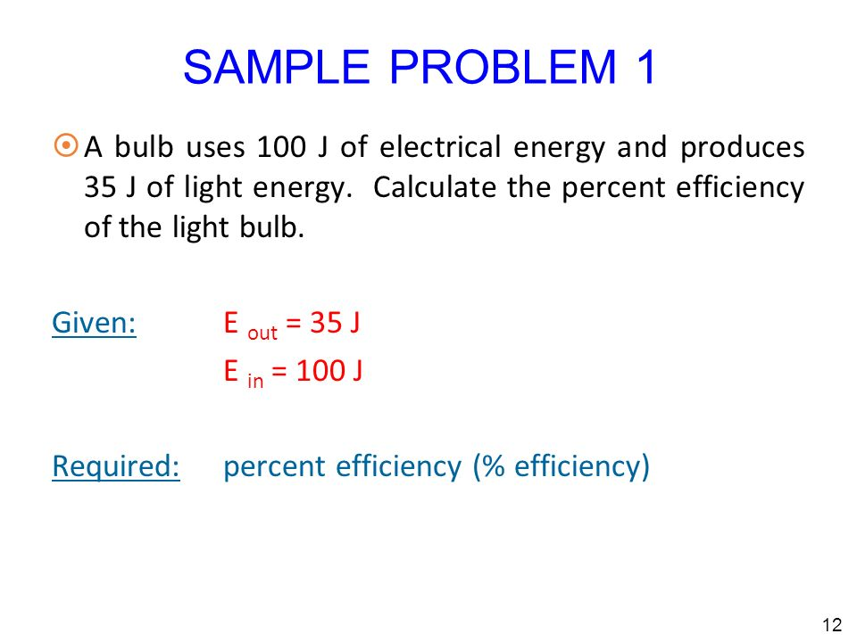 SAMPLE PROBLEM 1 ¤A bulb uses 100 J of electrical energy and produces 35 J of light energy.