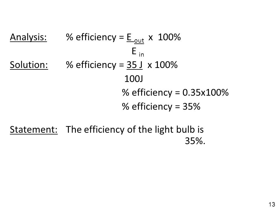 Analysis:% efficiency = E out x 100% E in Solution:% efficiency = 35 J x 100% 100J % efficiency = 0.35x100% % efficiency = 35% Statement:The efficiency of the light bulb is 35%.