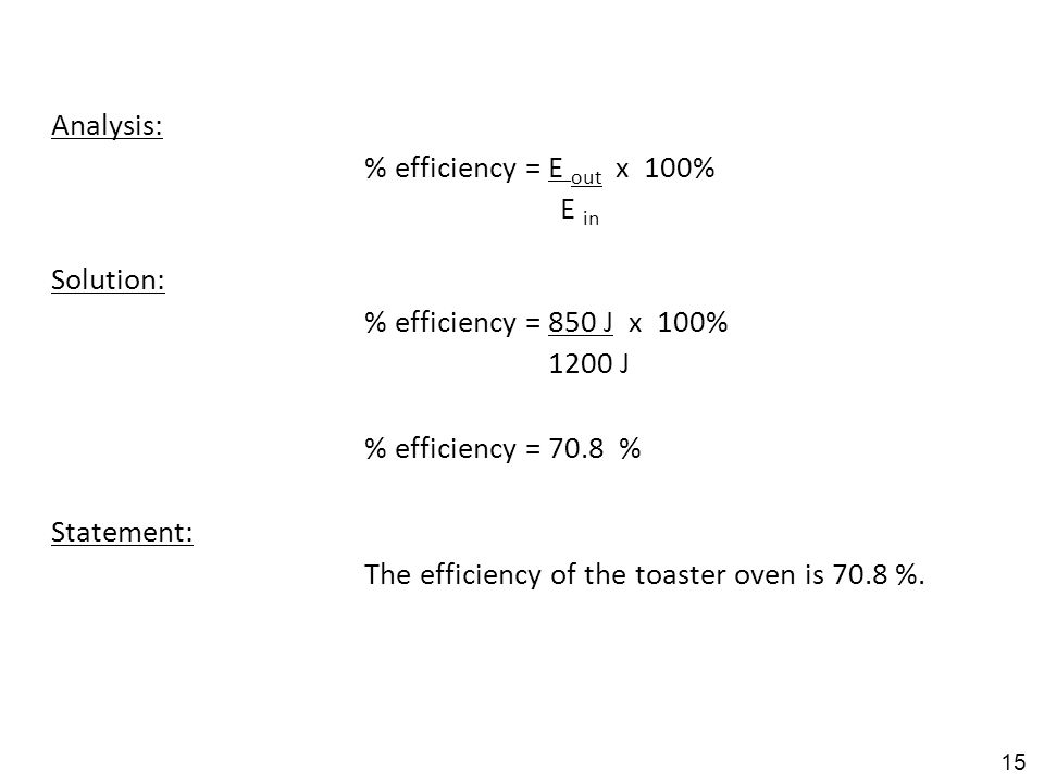 Analysis: % efficiency = E out x 100% E in Solution: % efficiency = 850 J x 100% 1200 J % efficiency = 70.8 % Statement: The efficiency of the toaster oven is 70.8 %.