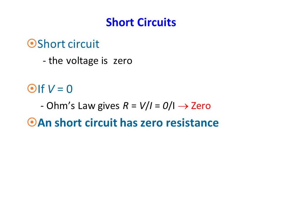 Short Circuits ¤Short circuit - the voltage is zero ¤If V = 0 - Ohm's Law gives R = V/I = 0/I  Zero ¤An short circuit has zero resistance