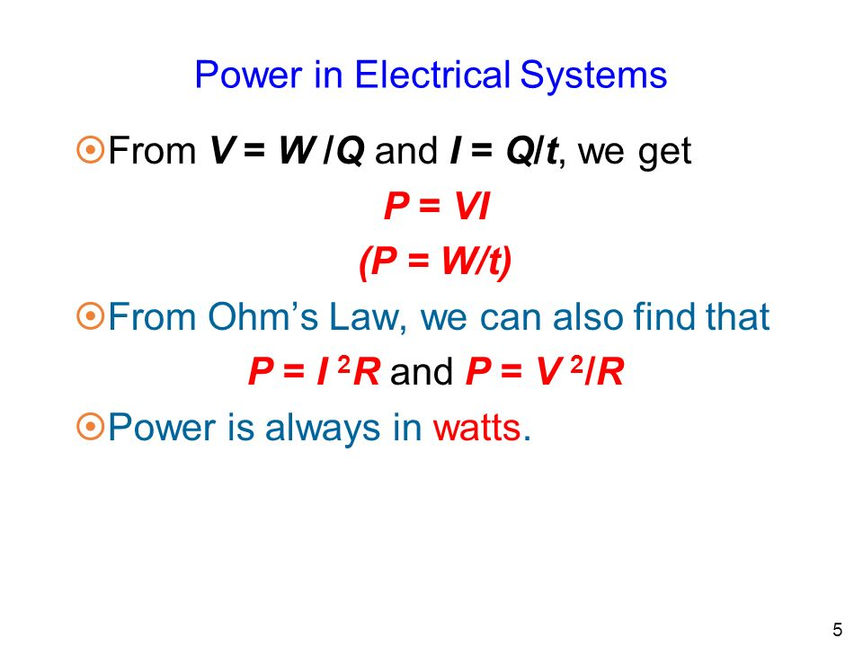 Power in Electrical Systems 5 ¤From V = W /Q and I = Q/t, we get P = VI (P = W/t) ¤From Ohm's Law, we can also find that P = I 2 R and P = V 2 /R ¤Power is always in watts.