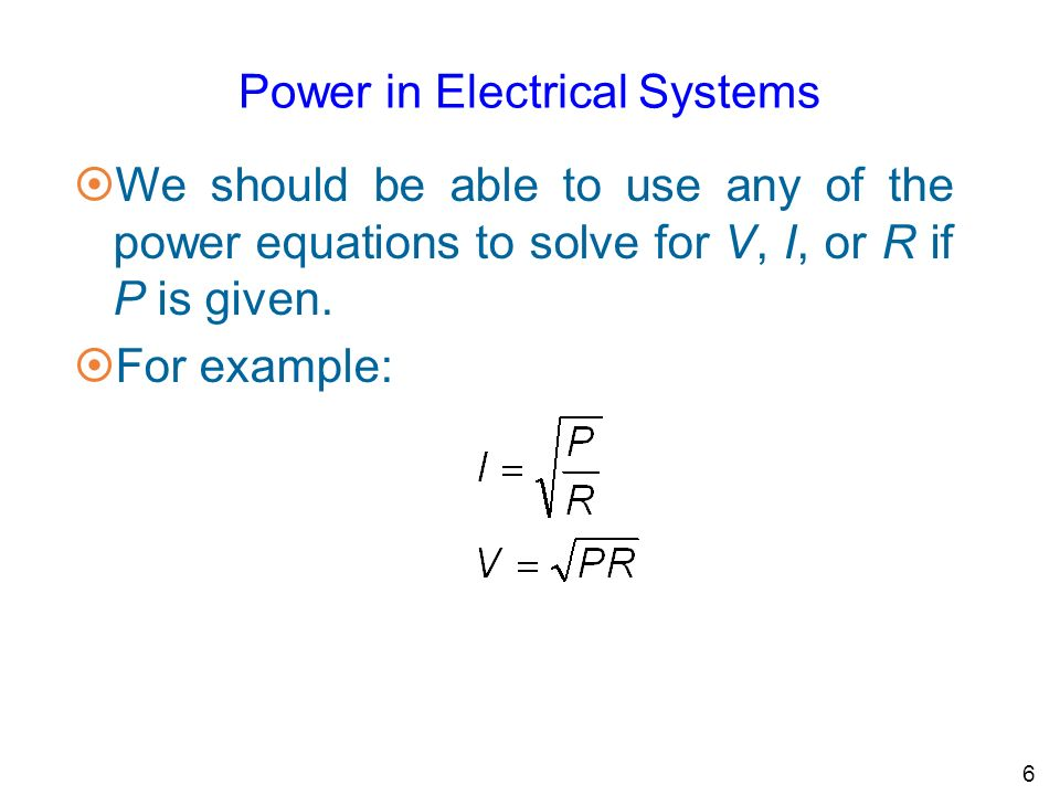 6 Power in Electrical Systems ¤We should be able to use any of the power equations to solve for V, I, or R if P is given.