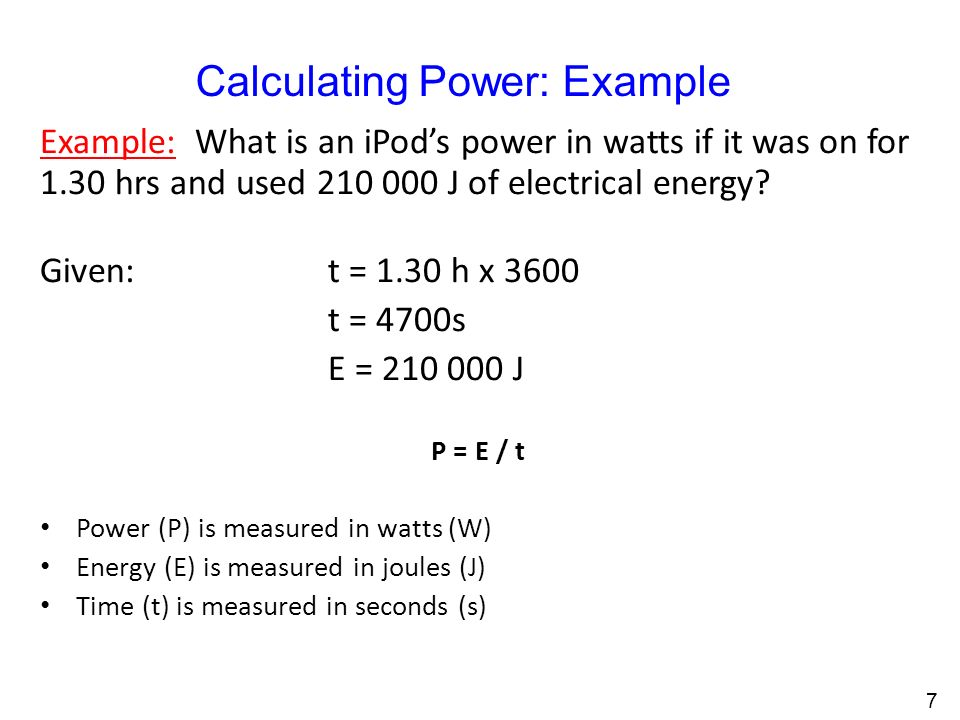 Calculating Power: Example Example: What is an iPod's power in watts if it was on for 1.30 hrs and used J of electrical energy.
