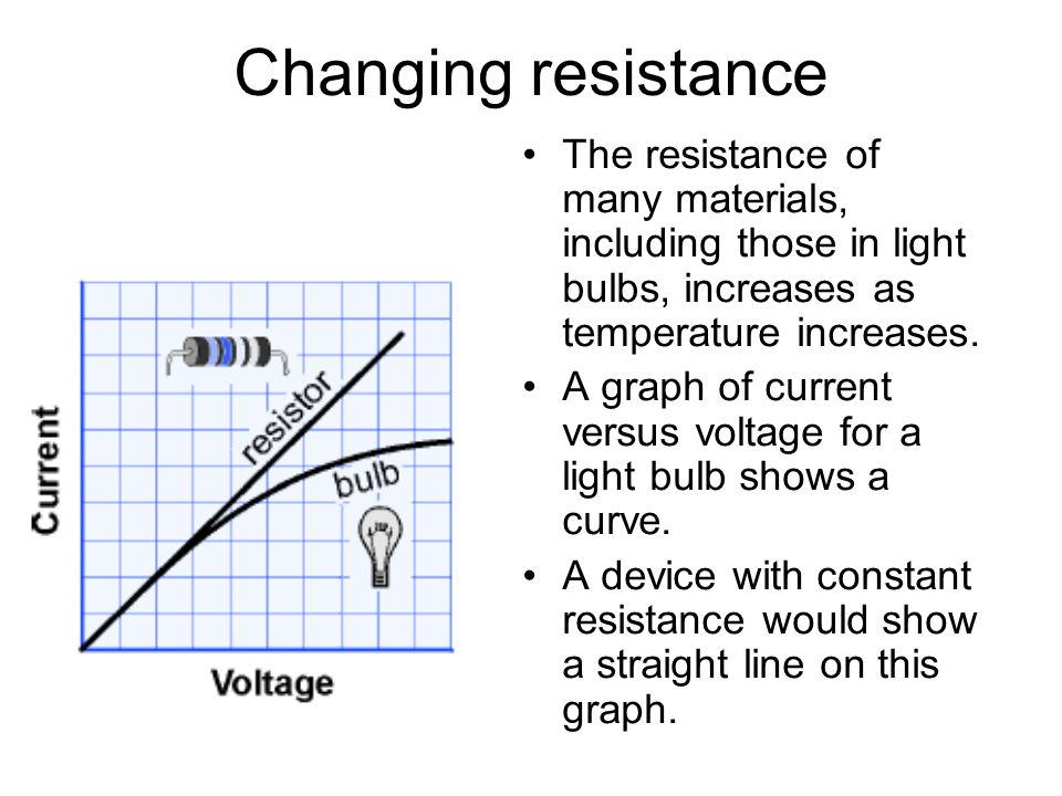 Changing resistance The resistance of many materials, including those in light bulbs, increases as temperature increases.