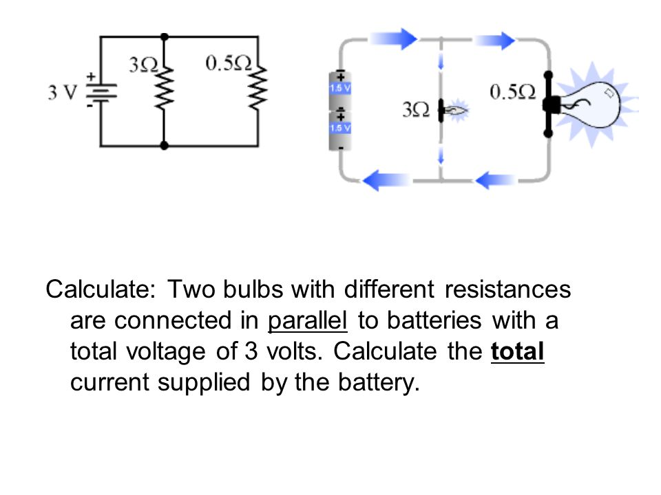 Calculate: Two bulbs with different resistances are connected in parallel to batteries with a total voltage of 3 volts.