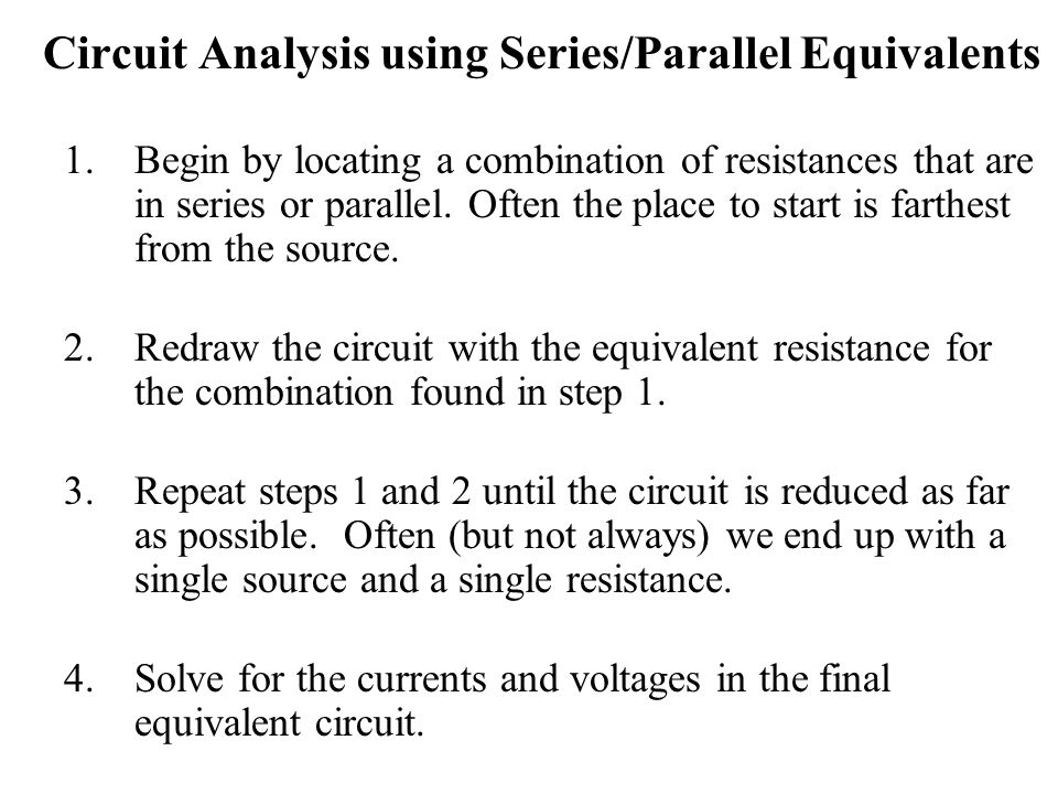 Circuit Analysis using Series/Parallel Equivalents 1.Begin by locating a combination of resistances that are in series or parallel.