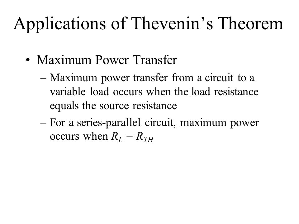 Applications of Thevenin's Theorem Maximum Power Transfer –Maximum power transfer from a circuit to a variable load occurs when the load resistance equals the source resistance –For a series-parallel circuit, maximum power occurs when R L = R TH
