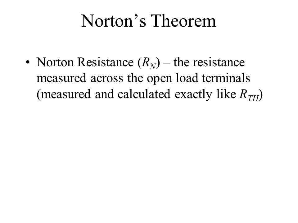 Norton's Theorem Norton Resistance (R N ) – the resistance measured across the open load terminals (measured and calculated exactly like R TH )