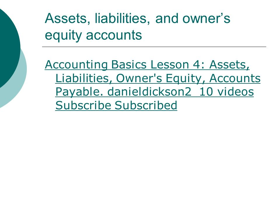 Assets, liabilities, and owner's equity accounts Accounting Basics Lesson 4: Assets, Liabilities, Owner s Equity, Accounts Payable.