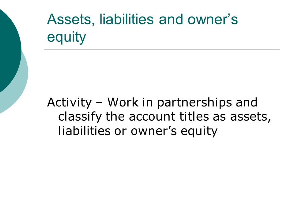 Assets, liabilities and owner's equity Activity – Work in partnerships and classify the account titles as assets, liabilities or owner's equity