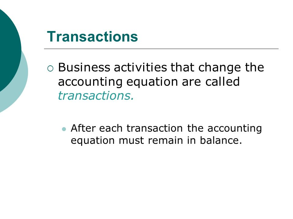 Transactions  Business activities that change the accounting equation are called transactions.