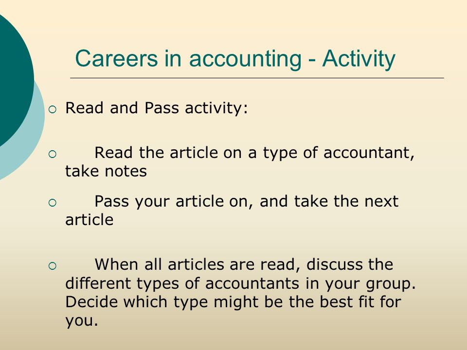 Careers in accounting - Activity  Read and Pass activity:  Read the article on a type of accountant, take notes  Pass your article on, and take the next article  When all articles are read, discuss the different types of accountants in your group.