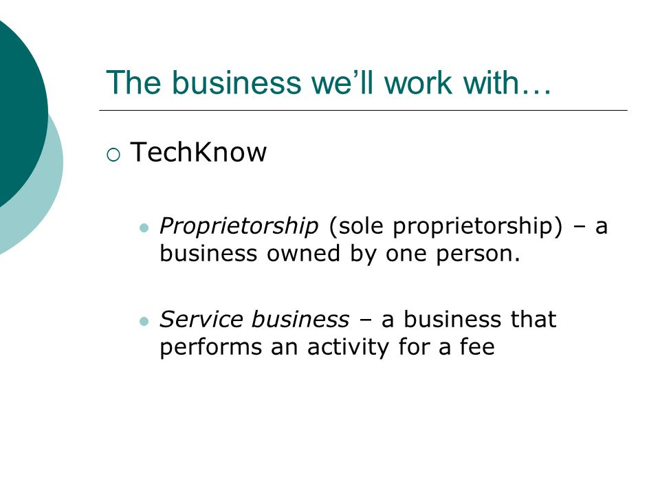 The business we'll work with…  TechKnow Proprietorship (sole proprietorship) – a business owned by one person.