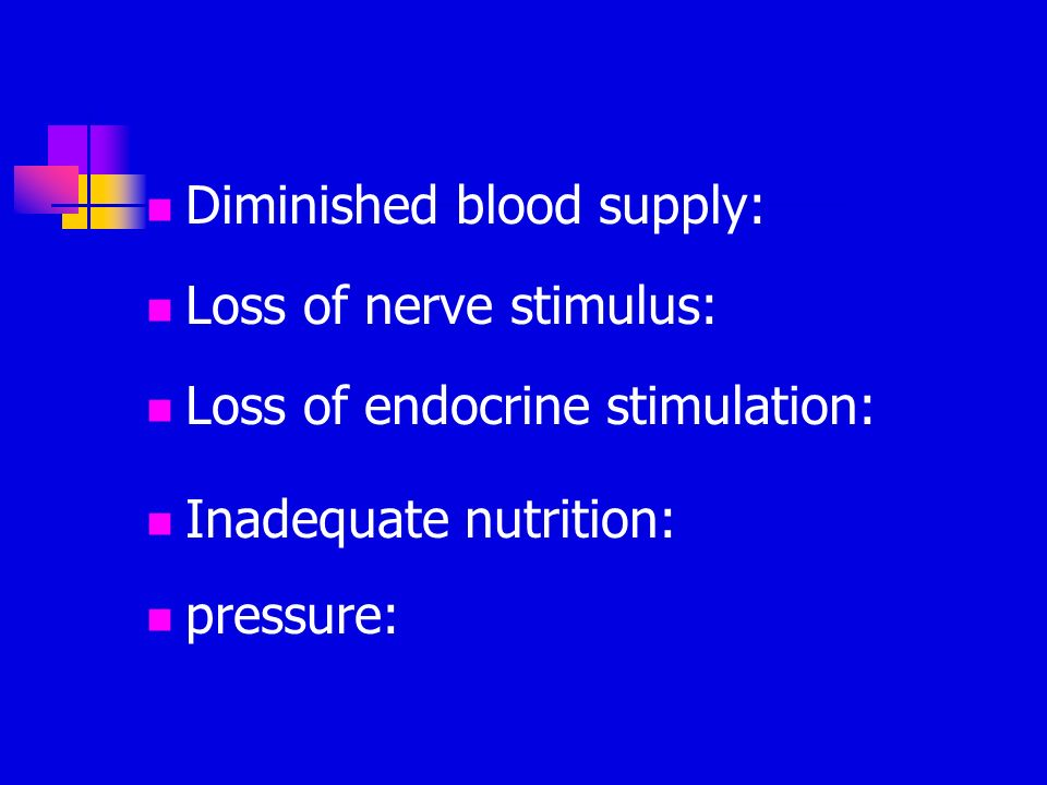 Diminished blood supply: Loss of nerve stimulus: Loss of endocrine stimulation: Inadequate nutrition: pressure: