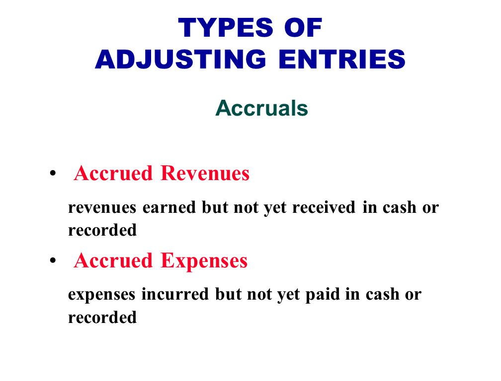 TYPES OF ADJUSTING ENTRIES Accruals Accrued Revenues revenues earned but not yet received in cash or recorded Accrued Expenses expenses incurred but not yet paid in cash or recorded