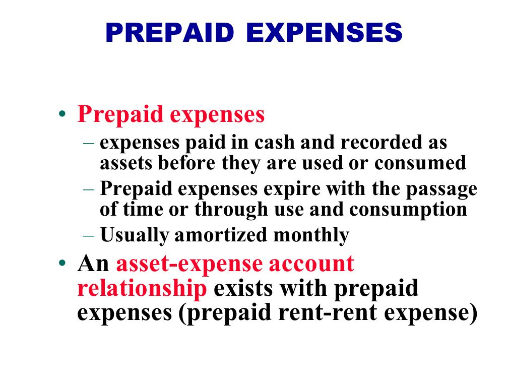Prepaid expenses –expenses paid in cash and recorded as assets before they are used or consumed –Prepaid expenses expire with the passage of time or through use and consumption –Usually amortized monthly An asset-expense account relationship exists with prepaid expenses (prepaid rent-rent expense) PREPAID EXPENSES