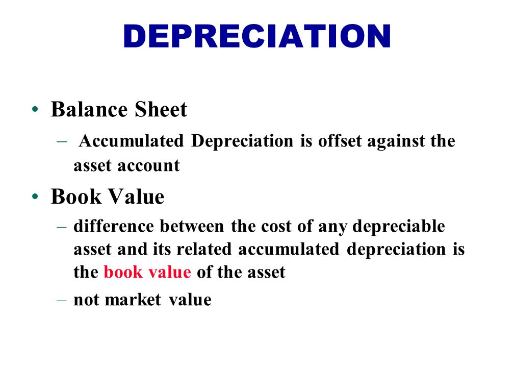 Balance Sheet – Accumulated Depreciation is offset against the asset account Book Value –difference between the cost of any depreciable asset and its related accumulated depreciation is the book value of the asset –not market value DEPRECIATION