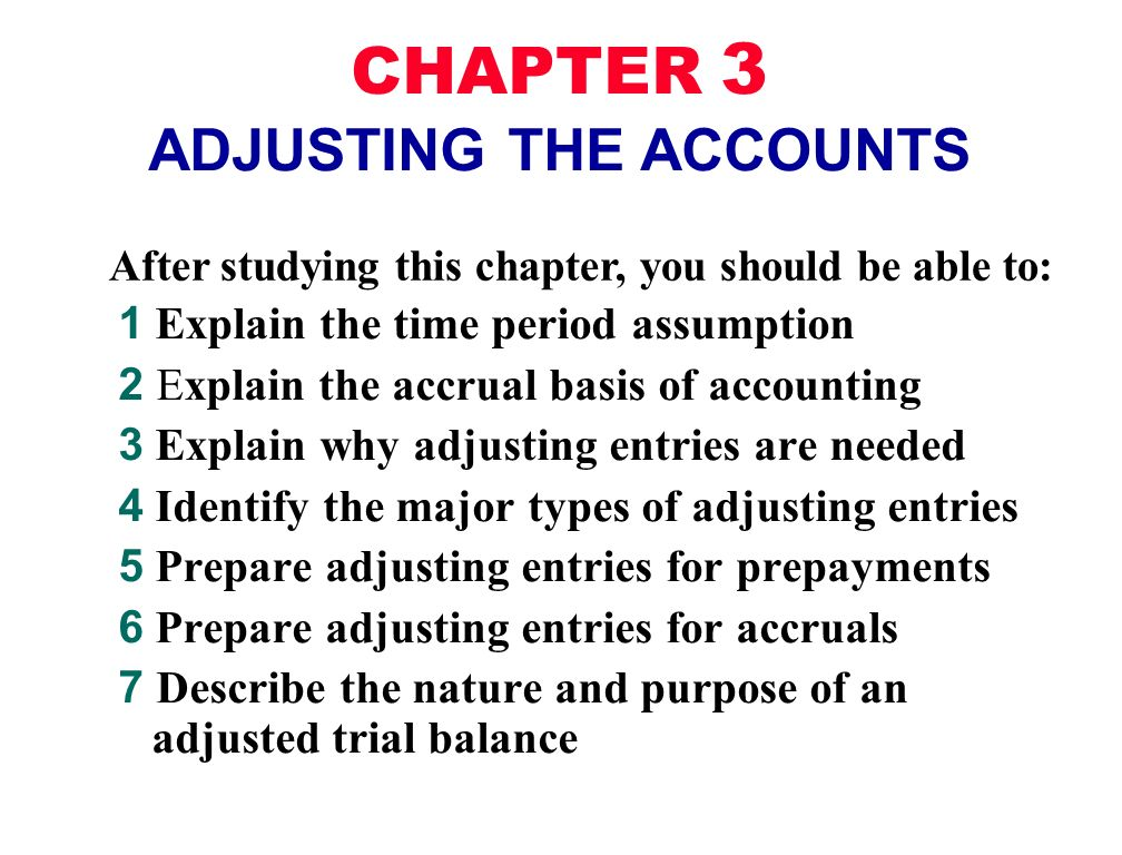 After studying this chapter, you should be able to: CHAPTER 3 ADJUSTING THE ACCOUNTS 1 Explain the time period assumption 2 Explain the accrual basis of accounting 3 Explain why adjusting entries are needed 4 Identify the major types of adjusting entries 5 Prepare adjusting entries for prepayments 6 Prepare adjusting entries for accruals 7 Describe the nature and purpose of an adjusted trial balance