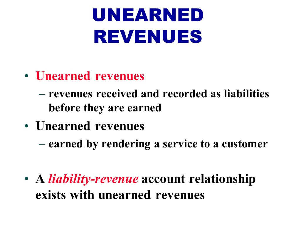 Unearned revenues –revenues received and recorded as liabilities before they are earned Unearned revenues –earned by rendering a service to a customer A liability-revenue account relationship exists with unearned revenues UNEARNED REVENUES