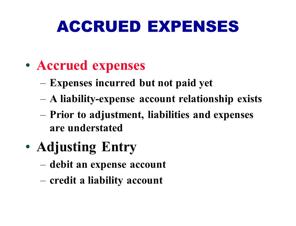 Accrued expenses –Expenses incurred but not paid yet –A liability-expense account relationship exists –Prior to adjustment, liabilities and expenses are understated Adjusting Entry –debit an expense account –credit a liability account ACCRUED EXPENSES