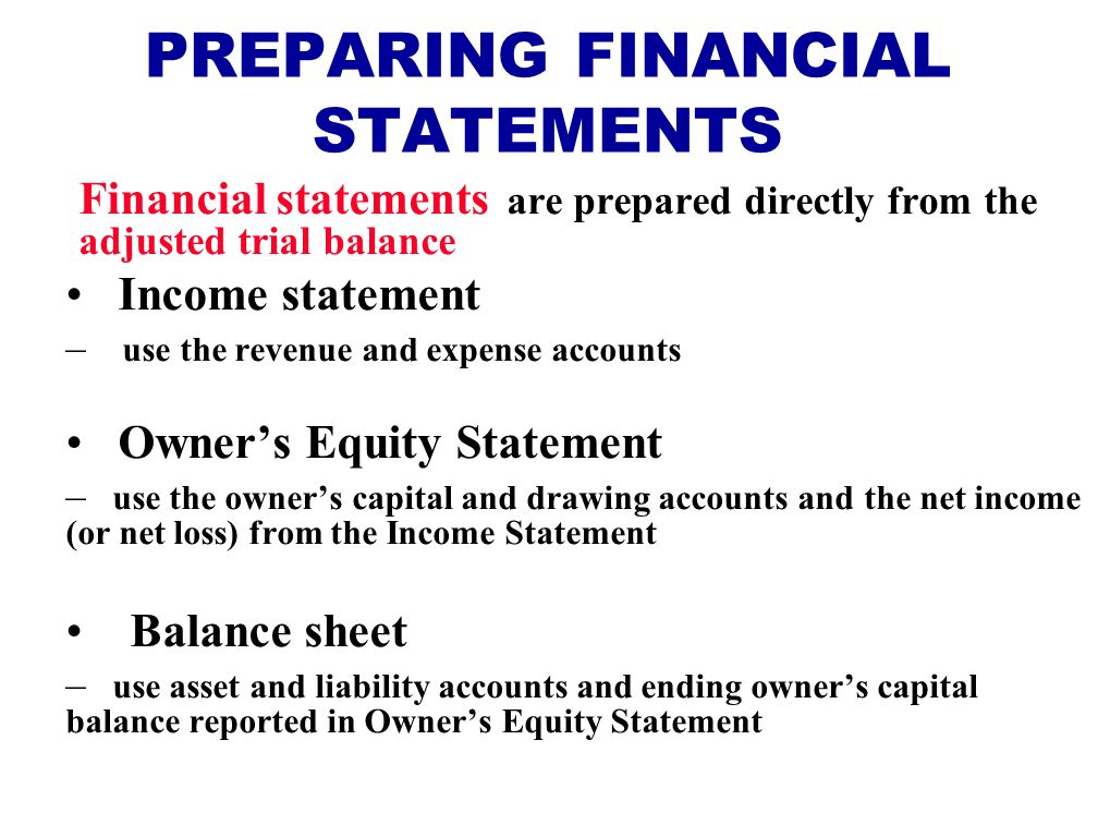 PREPARING FINANCIAL STATEMENTS Financial statements are prepared directly from the adjusted trial balance Income statement – use the revenue and expense accounts Owner's Equity Statement – use the owner's capital and drawing accounts and the net income (or net loss) from the Income Statement Balance sheet – use asset and liability accounts and ending owner's capital balance reported in Owner's Equity Statement