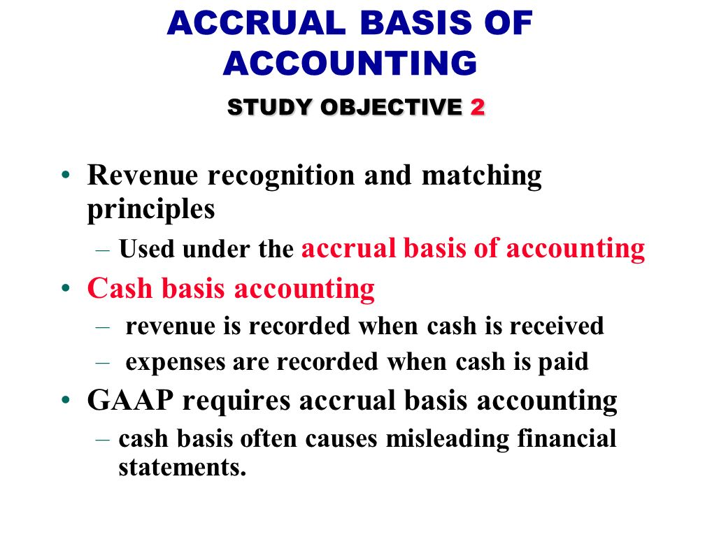 STUDY OBJECTIVE 2 ACCRUAL BASIS OF ACCOUNTING STUDY OBJECTIVE 2 Revenue recognition and matching principles –Used under the accrual basis of accounting Cash basis accounting – revenue is recorded when cash is received – expenses are recorded when cash is paid GAAP requires accrual basis accounting –cash basis often causes misleading financial statements.