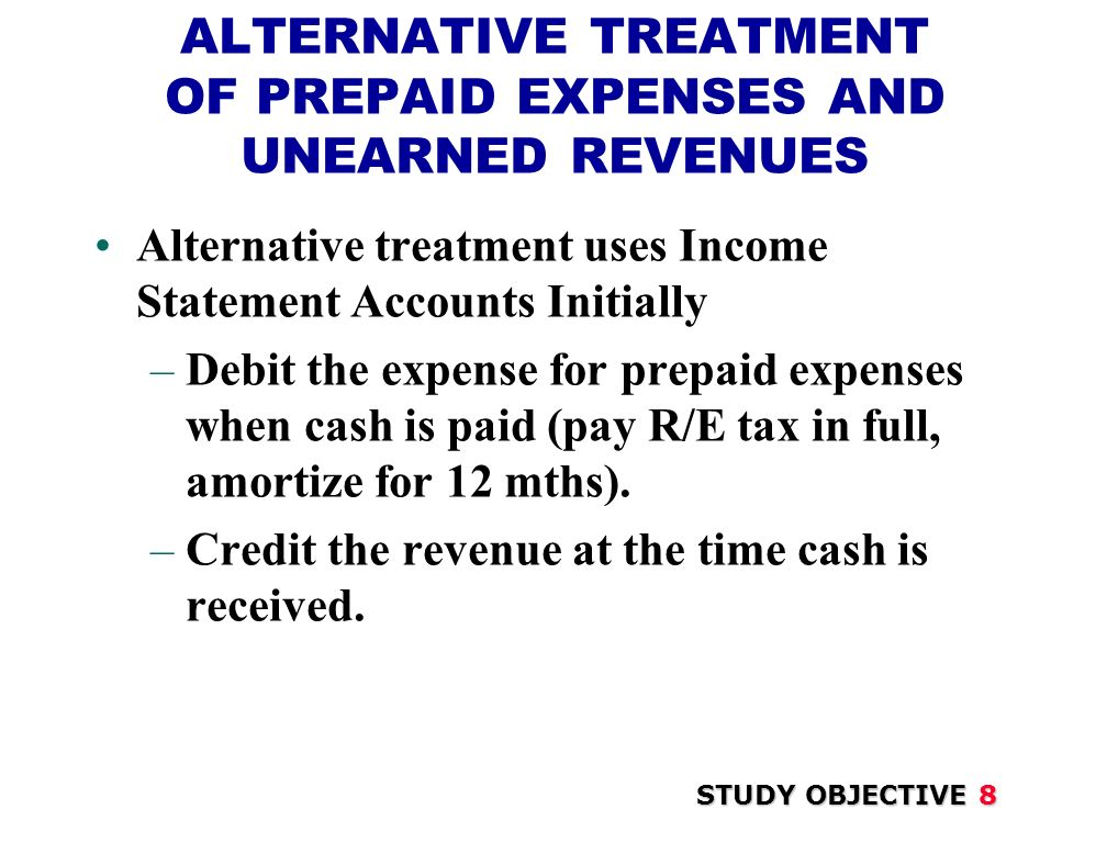ALTERNATIVE TREATMENT OF PREPAID EXPENSES AND UNEARNED REVENUES Alternative treatment uses Income Statement Accounts Initially –Debit the expense for prepaid expenses when cash is paid (pay R/E tax in full, amortize for 12 mths).
