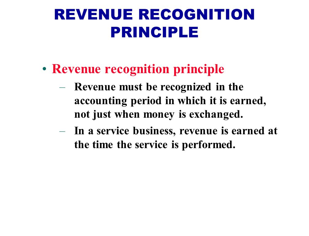 REVENUE RECOGNITION PRINCIPLE Revenue recognition principle –Revenue must be recognized in the accounting period in which it is earned, not just when money is exchanged.